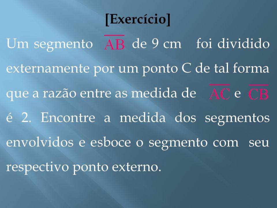 [Exercício] Um segmento de 9 cm foi dividido externamente por um ponto C de tal forma que a razão entre as medida de e.